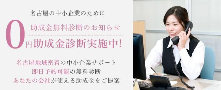 名古屋の中小企業のために 0円助成金無料診断のお知らせ 助成金診断実施中! 名古屋地域密着の中小企業サポート 即日予約可能の無料診断 あなたの会社が使える助成金をご提案