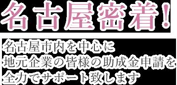 名古屋密着! 名古屋市内を中心に地元企業の皆様の助成金申請を全力でサポート致します